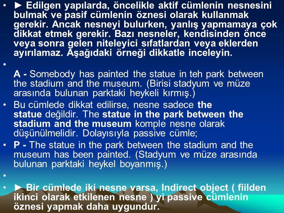 ► Edilgen yapılarda, öncelikle aktif cümlenin nesnesini bulmak ve pasif cümlenin öznesi olarak kullanmak gerekir. Ancak nesneyi bulurken, yanlış yapma