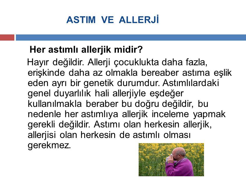 ASTIM VE ALLERJİ Her astımlı allerjik midir? Hayır değildir. Allerji çocuklukta daha fazla, erişkinde daha az olmakla bereaber astıma eşlik eden ayrı