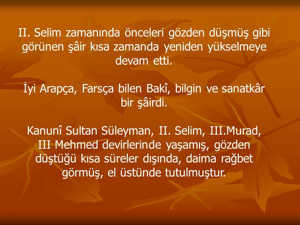 II. Selim zamanında önceleri gözden düşmüş gibi görünen şâir kısa zamanda yeniden yükselmeye devam etti. İyi Arapça, Farsça bilen Bakî, bilgin ve sana