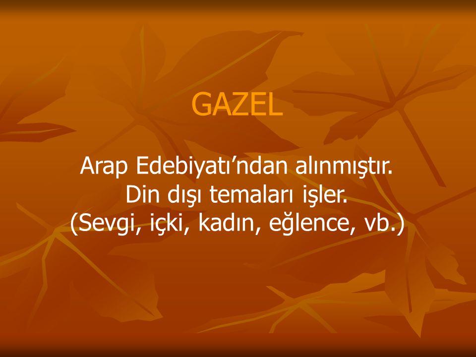 GAZEL Arap Edebiyatı'ndan alınmıştır. Din dışı temaları işler. (Sevgi, içki, kadın, eğlence, vb.)