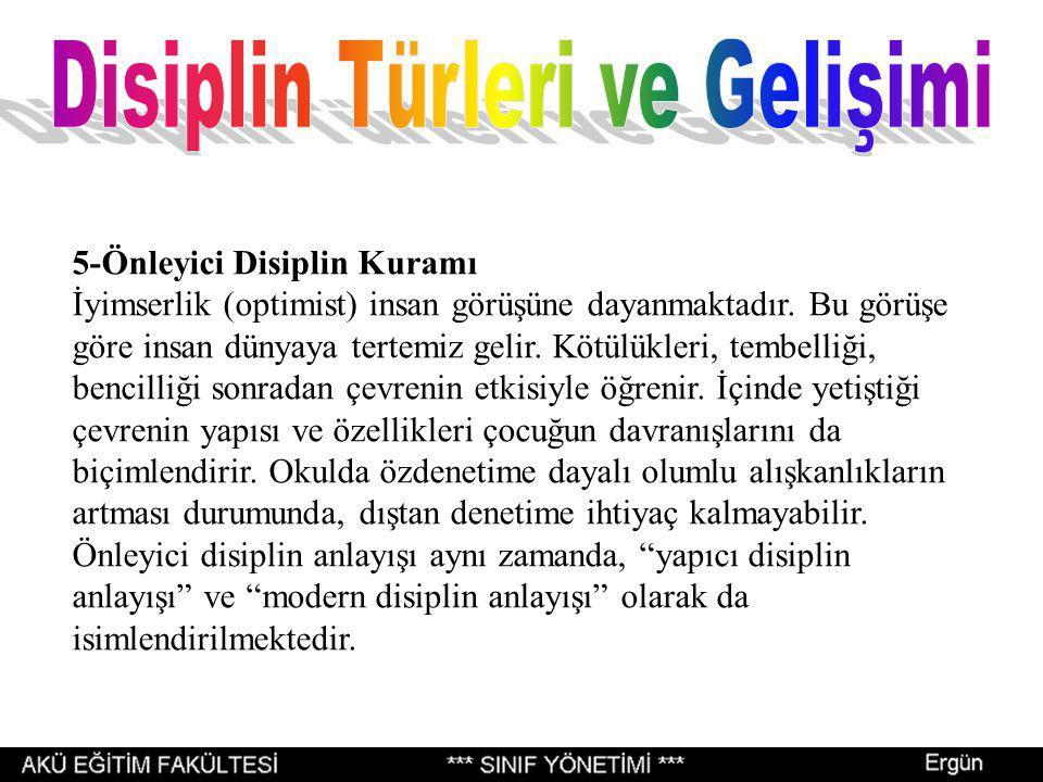 5-Önleyici Disiplin Kuramı İyimserlik (optimist) insan görüşüne dayanmaktadır. Bu görüşe göre insan dünyaya tertemiz gelir. Kötülükleri, tembelliği, b