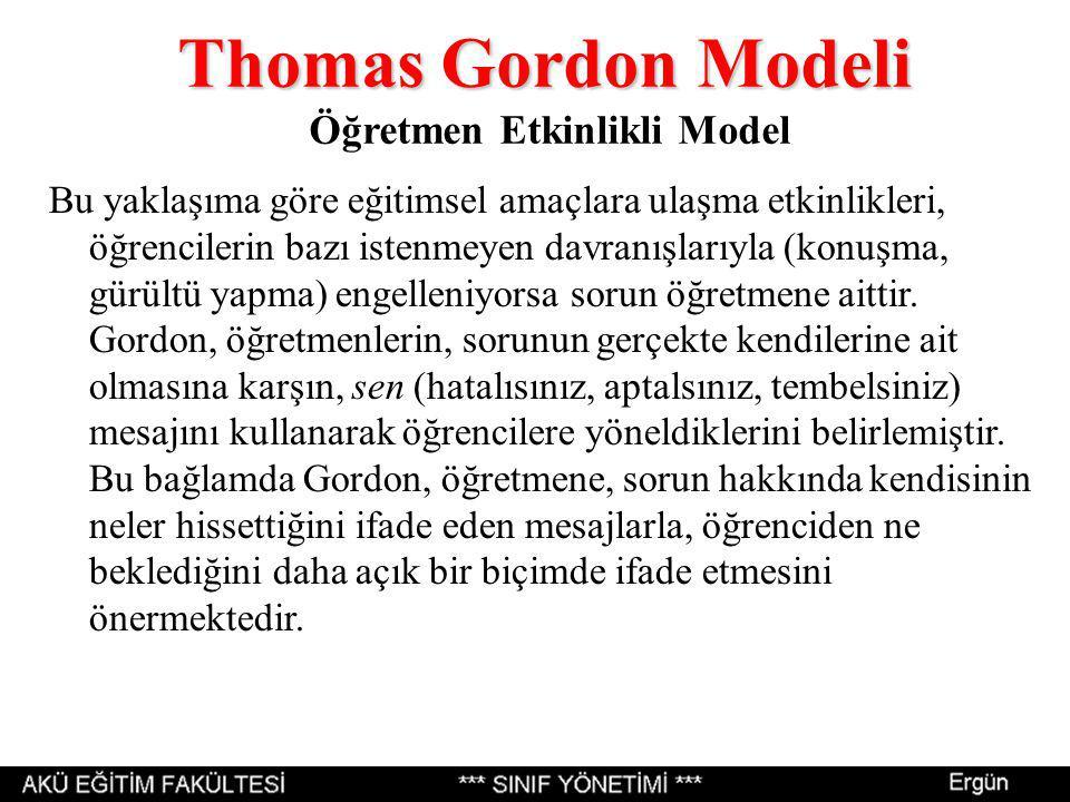 Thomas Gordon Modeli Thomas Gordon Modeli Öğretmen Etkinlikli Model Bu yaklaşıma göre eğitimsel amaçlara ulaşma etkinlikleri, öğrencilerin bazı istenmeyen davranışlarıyla (konuşma, gürültü yapma) engelleniyorsa sorun öğretmene aittir.