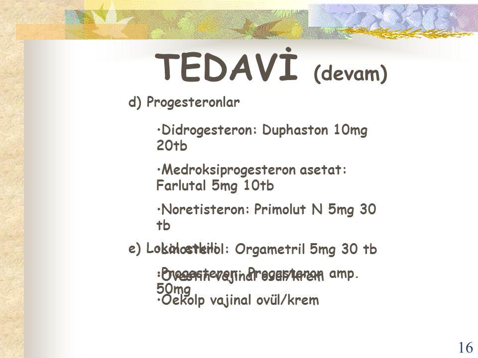 16 TEDAVİ (devam) d) Progesteronlar Didrogesteron: Duphaston 10mg 20tb Medroksiprogesteron asetat: Farlutal 5mg 10tb Noretisteron: Primolut N 5mg 30 t