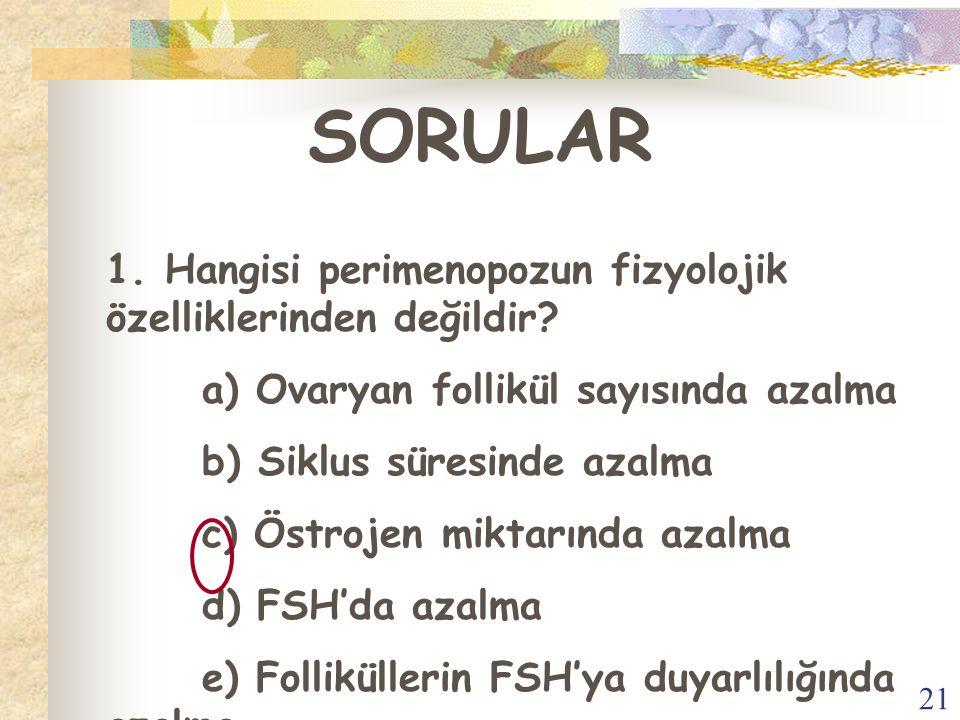 21 SORULAR 1. Hangisi perimenopozun fizyolojik özelliklerinden değildir? a) Ovaryan follikül sayısında azalma b) Siklus süresinde azalma c) Östrojen m