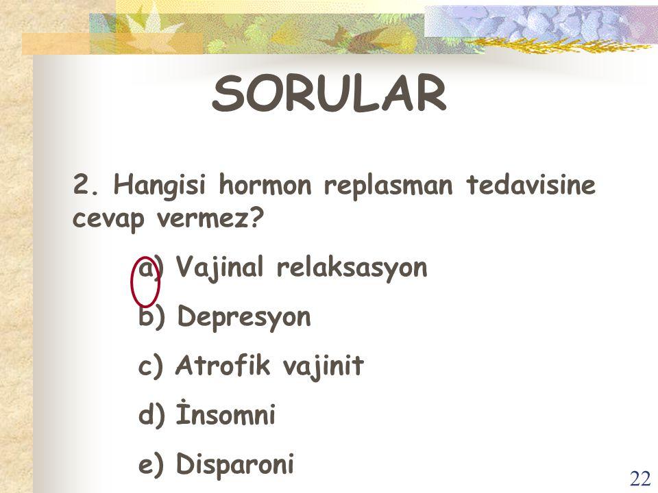 22 SORULAR 2. Hangisi hormon replasman tedavisine cevap vermez? a) Vajinal relaksasyon b) Depresyon c) Atrofik vajinit d) İnsomni e) Disparoni