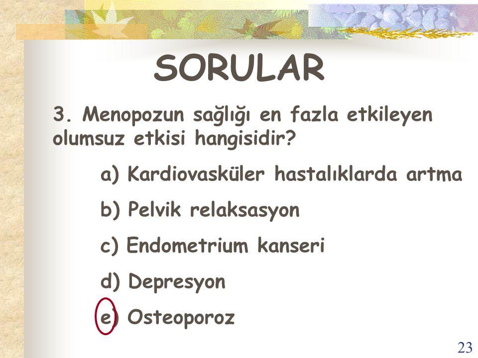 23 SORULAR 3. Menopozun sağlığı en fazla etkileyen olumsuz etkisi hangisidir? a) Kardiovasküler hastalıklarda artma b) Pelvik relaksasyon c) Endometri