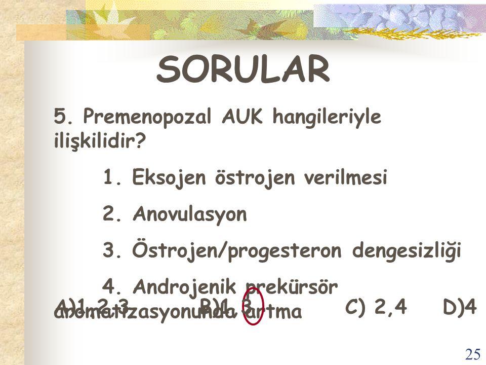 25 SORULAR 5. Premenopozal AUK hangileriyle ilişkilidir? 1. Eksojen östrojen verilmesi 2. Anovulasyon 3. Östrojen/progesteron dengesizliği 4. Androjen