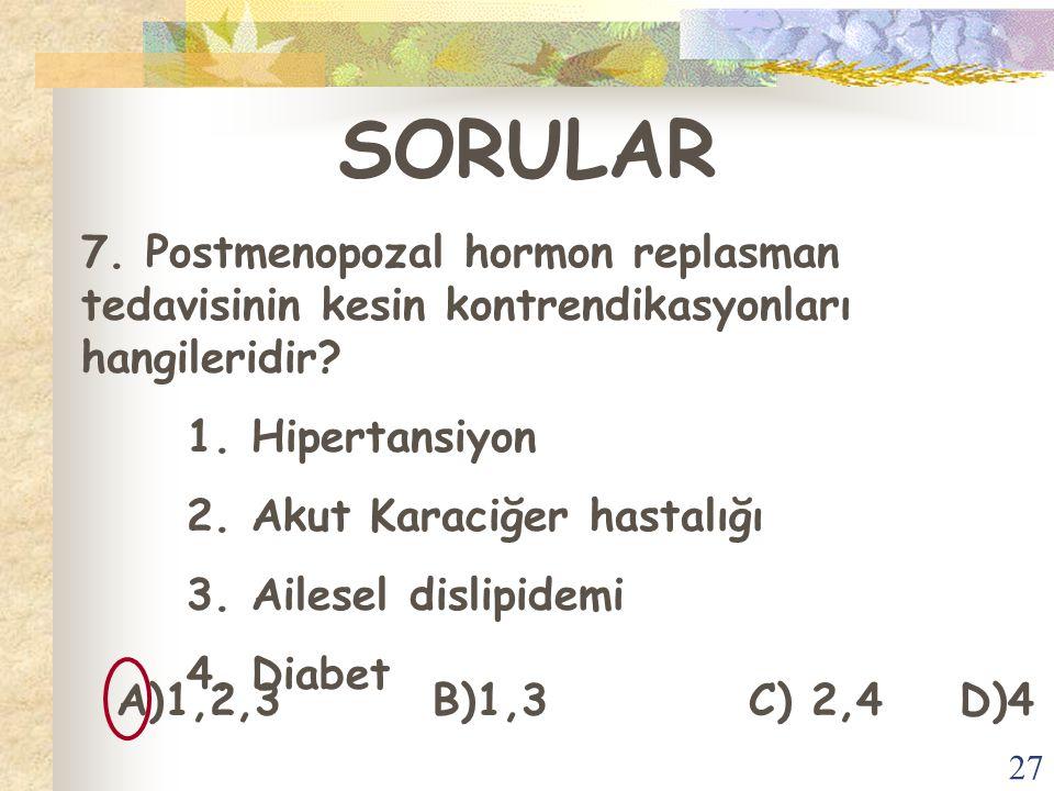 27 SORULAR 7. Postmenopozal hormon replasman tedavisinin kesin kontrendikasyonları hangileridir? 1. Hipertansiyon 2. Akut Karaciğer hastalığı 3. Ailes