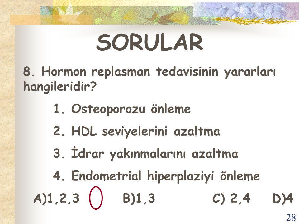 28 SORULAR 8. Hormon replasman tedavisinin yararları hangileridir? 1. Osteoporozu önleme 2. HDL seviyelerini azaltma 3. İdrar yakınmalarını azaltma 4.