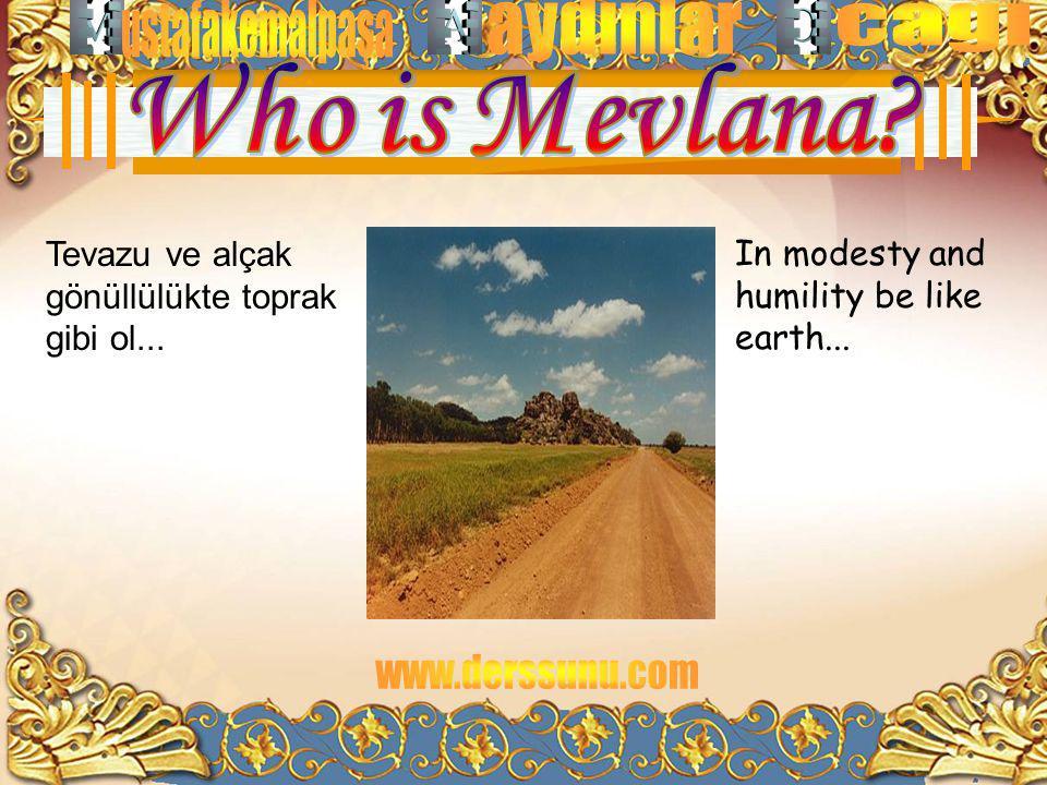 In modesty and humility be like earth... Tevazu ve alçak gönüllülükte toprak gibi ol...