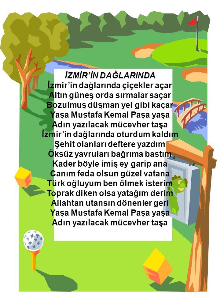 İZMİR'İN DAĞLARINDA İzmir'in dağlarında çiçekler açar Altın güneş orda sırmalar saçar Bozulmuş düşman yel gibi kaçar Yaşa Mustafa Kemal Paşa yaşa Adın