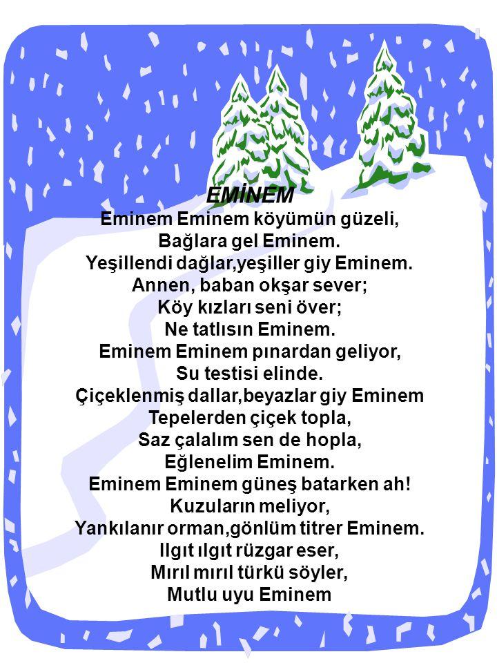 EMİNEM Eminem Eminem köyümün güzeli, Bağlara gel Eminem. Yeşillendi dağlar,yeşiller giy Eminem. Annen, baban okşar sever; Köy kızları seni över; Ne ta