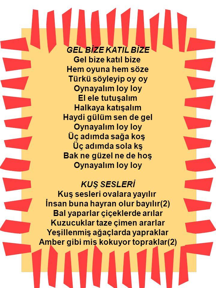 GEL BİZE KATIL BİZE Gel bize katıl bize Hem oyuna hem söze Türkü söyleyip oy oy Oynayalım loy loy El ele tutuşalım Halkaya katışalım Haydi gülüm sen d