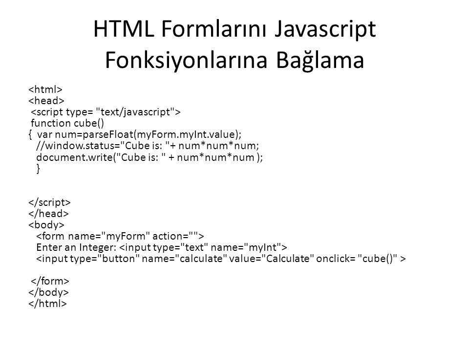 HTML Formlarını Javascript Fonksiyonlarına Bağlama function cube() { var num=parseFloat(myForm.myInt.value); //window.status= Cube is: + num*num*num; document.write( Cube is: + num*num*num ); } Enter an Integer: