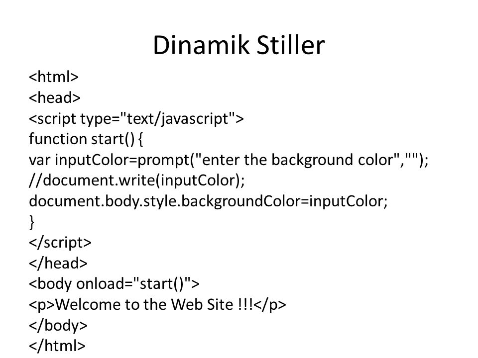 Dinamik Stiller function start() { var inputColor=prompt( enter the background color , ); //document.write(inputColor); document.body.style.backgroundColor=inputColor; } Welcome to the Web Site !!!