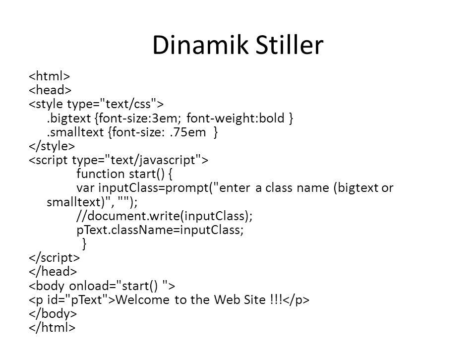 Dinamik Stiller.bigtext {font-size:3em; font-weight:bold }.smalltext {font-size:.75em } function start() { var inputClass=prompt( enter a class name (bigtext or smalltext) , ); //document.write(inputClass); pText.className=inputClass; } Welcome to the Web Site !!!