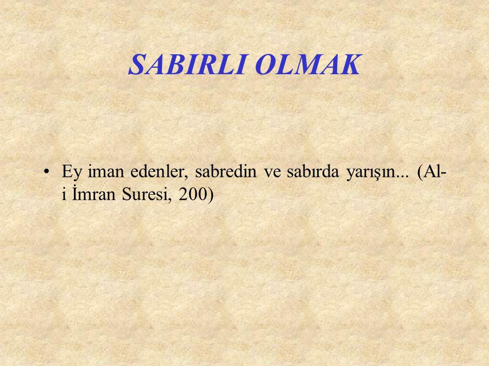 SABIRLI OLMAK Ey iman edenler, sabredin ve sabırda yarışın... (Al- i İmran Suresi, 200)
