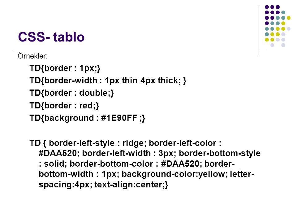CSS- tablo Örnekler: TD{border : 1px;} TD{border-width : 1px thin 4px thick; } TD{border : double;} TD{border : red;} TD{background : #1E90FF ;} TD {