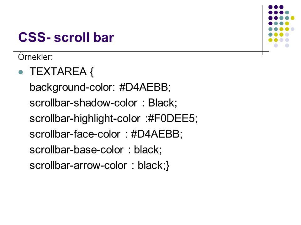 CSS- scroll bar Örnekler: TEXTAREA { background-color: #D4AEBB; scrollbar-shadow-color : Black; scrollbar-highlight-color :#F0DEE5; scrollbar-face-col
