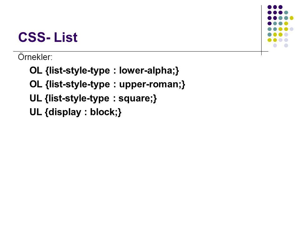 CSS- List Örnekler: OL {list-style-type : lower-alpha;} OL {list-style-type : upper-roman;} UL {list-style-type : square;} UL {display : block;}