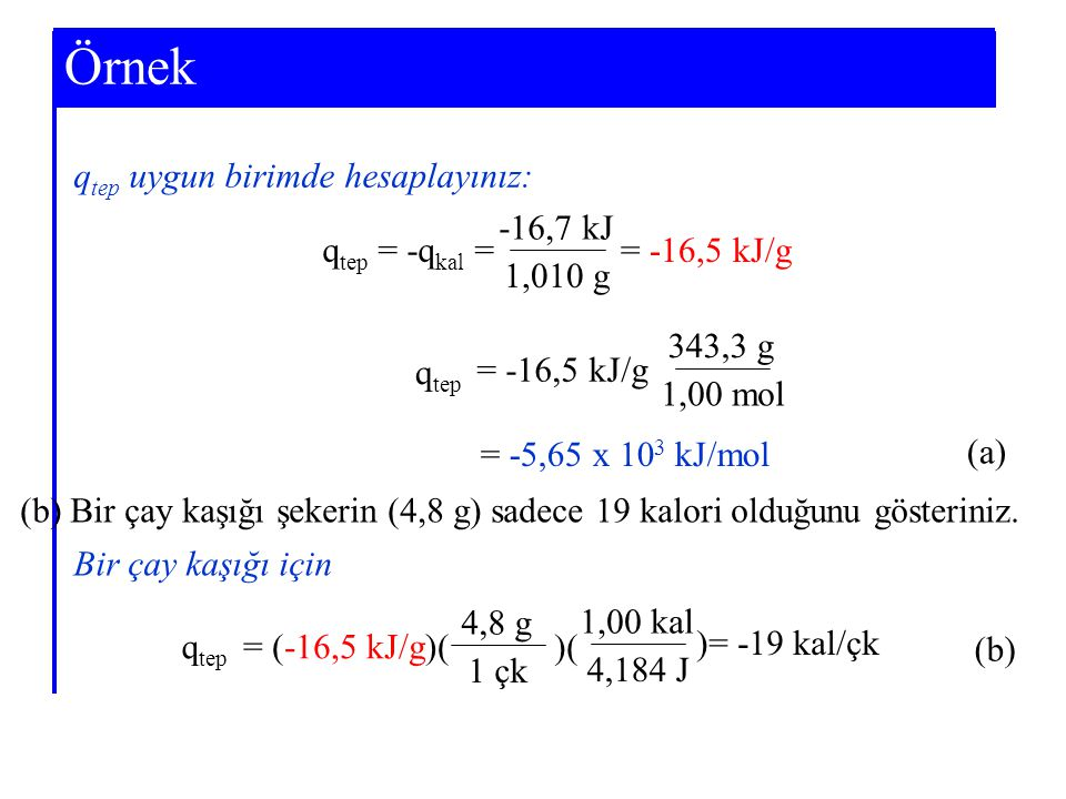 Example 7-3 q tep uygun birimde hesaplayınız: q tep = -q kal = -16,7 kJ 1,010 g = -16,5 kJ/g 343,3 g 1,00 mol = -16,5 kJ/g = -5,65 x 10 3 kJ/mol q tep