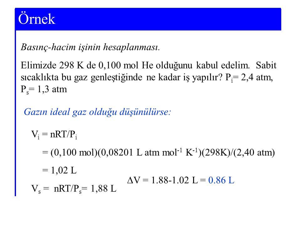 Example 7-3 Gazın ideal gaz olduğu düşünülürse: V i = nRT/P i = (0,100 mol)(0,08201 L atm mol -1 K -1 )(298K)/(2,40 atm) = 1,02 L V s = nRT/P s = 1,88