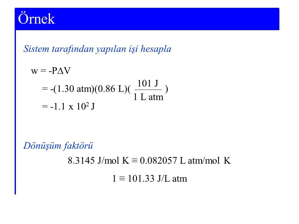 Example 7-3 Sistem tarafından yapılan işi hesapla w = -P  V = -(1.30 atm)(0.86 L)( = -1.1 x 10 2 J Örnek ) 101 J 1 L atm Dönüşüm faktörü 8.3145 J/mol