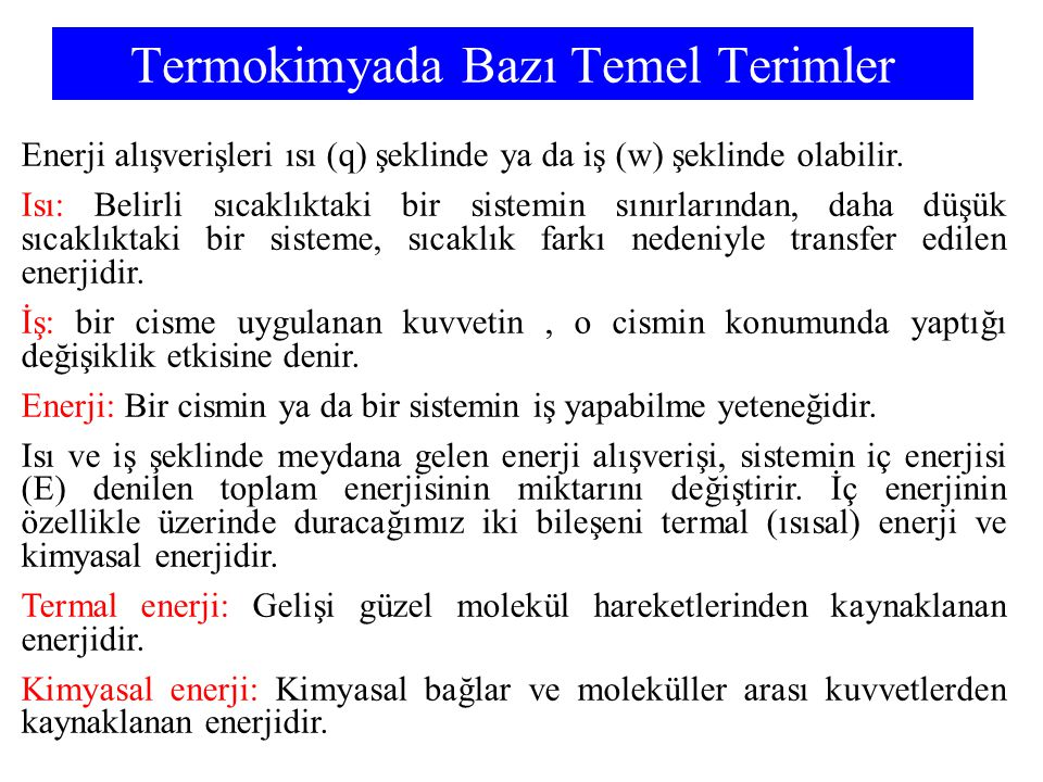 Termokimyada Bazı Temel Terimler Enerji alışverişleri ısı (q) şeklinde ya da iş (w) şeklinde olabilir. Isı: Belirli sıcaklıktaki bir sistemin sınırlar