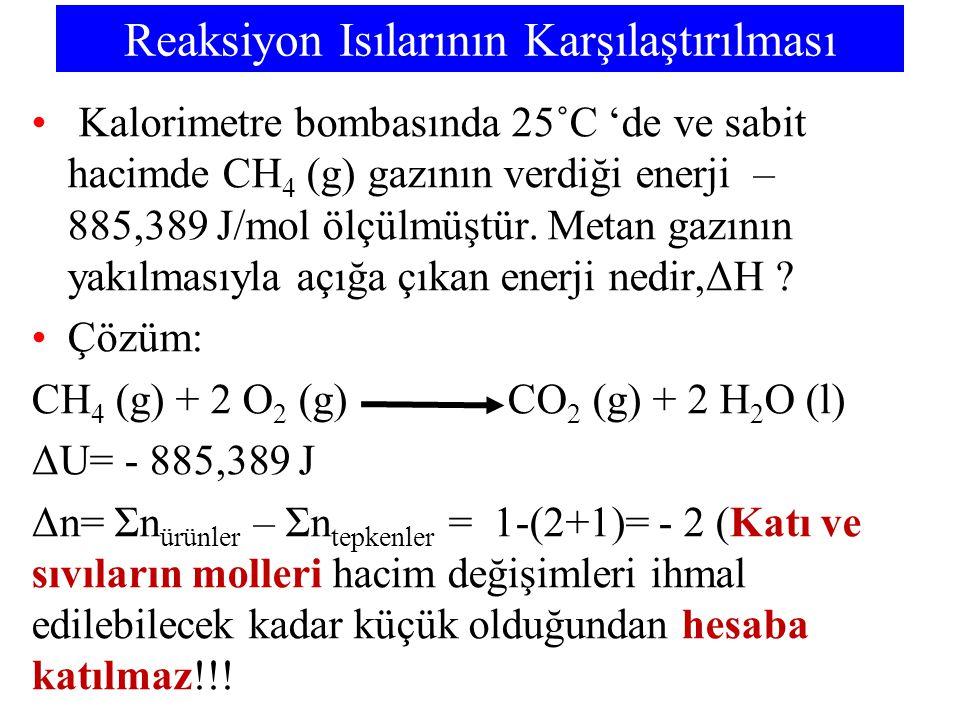 Reaksiyon Isılarının Karşılaştırılması Kalorimetre bombasında 25˚C 'de ve sabit hacimde CH 4 (g) gazının verdiği enerji – 885,389 J/mol ölçülmüştür. M