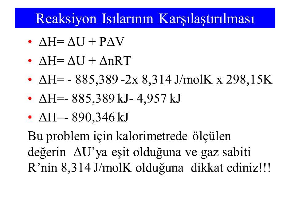 Reaksiyon Isılarının Karşılaştırılması ΔH= ΔU + PΔV ΔH= ΔU + ΔnRT ΔH= - 885,389 -2x 8,314 J/molK x 298,15K ΔH=- 885,389 kJ- 4,957 kJ ΔH=- 890,346 kJ B