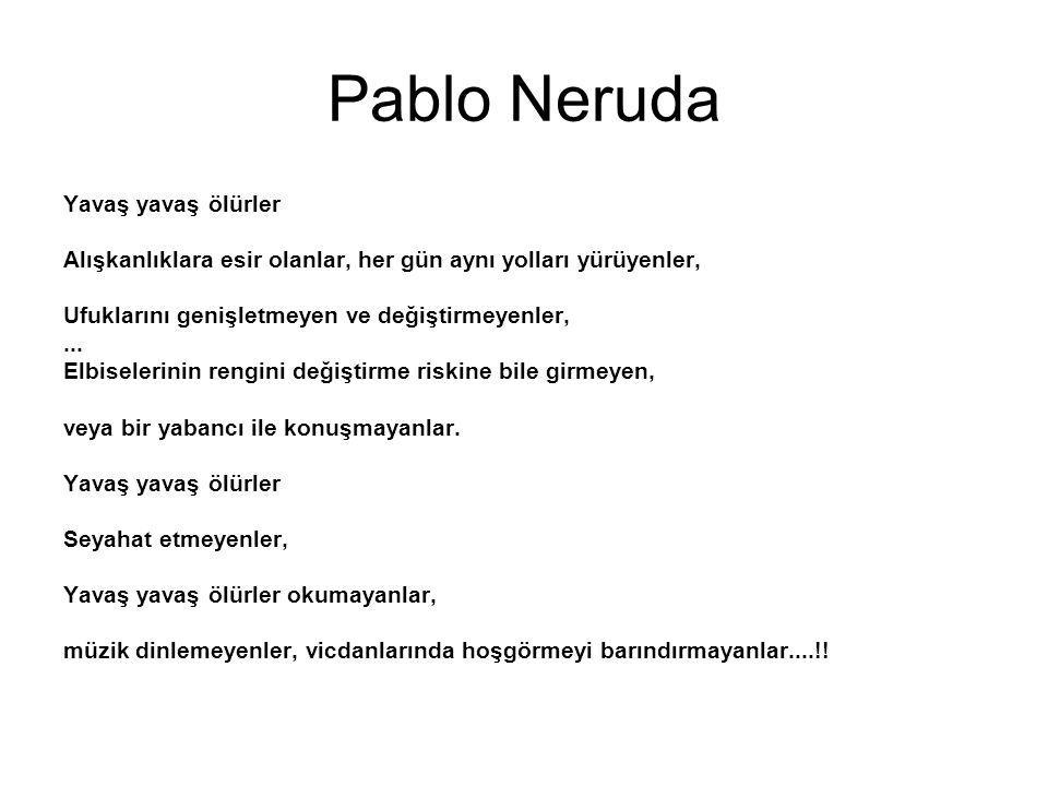 Pablo Neruda Yavaş yavaş ölürler Alışkanlıklara esir olanlar, her gün aynı yolları yürüyenler, Ufuklarını genişletmeyen ve değiştirmeyenler,...