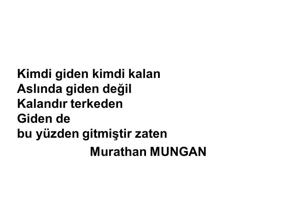 Kimdi giden kimdi kalan Aslında giden değil Kalandır terkeden Giden de bu yüzden gitmiştir zaten Murathan MUNGAN
