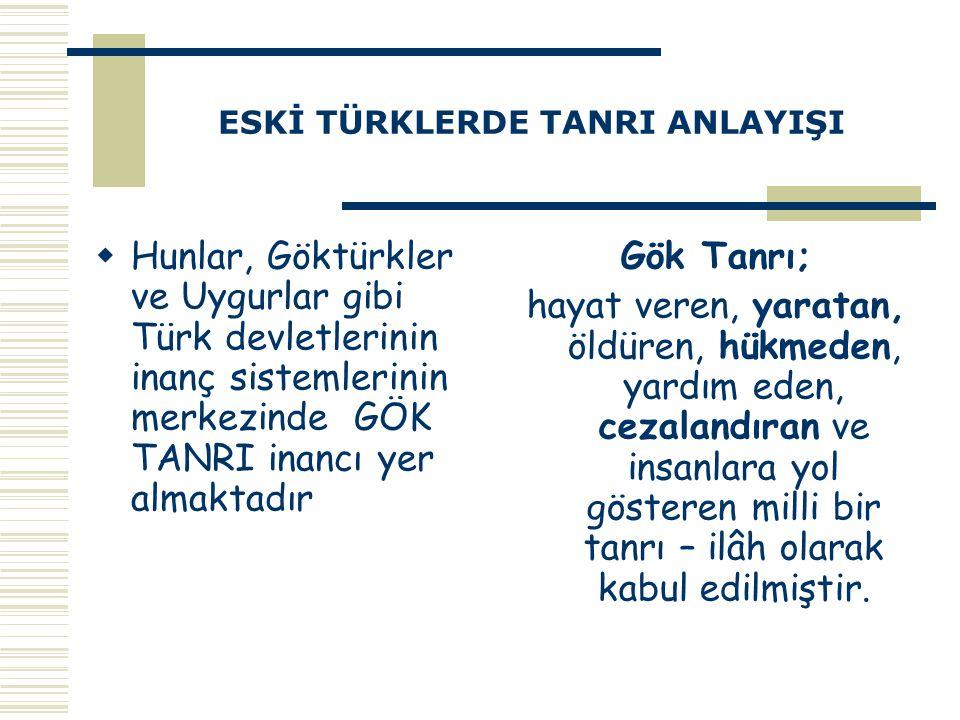 ESKİ TÜRKLERDE TANRI ANLAYIŞI  Hunlar, Göktürkler ve Uygurlar gibi Türk devletlerinin inanç sistemlerinin merkezinde GÖK TANRI inancı yer almaktadır
