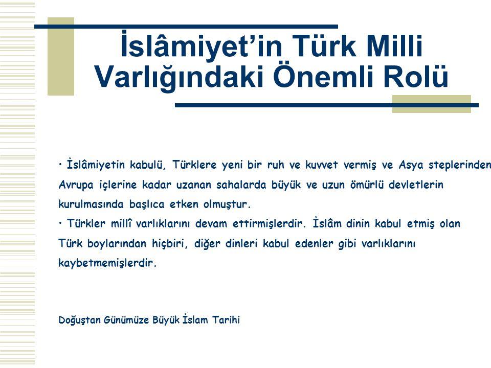 İslâmiyet'in Türk Milli Varlığındaki Önemli Rolü İslâmiyetin kabulü, Türklere yeni bir ruh ve kuvvet vermiş ve Asya steplerinden Avrupa içlerine kadar