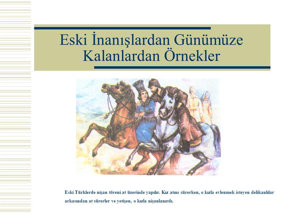 Eski İnanışlardan Günümüze Kalanlardan Örnekler Eski Türklerde nişan töreni at üzerinde yapılır. Kız atını sürerken, o kızla evlenmek isteyen delikanl