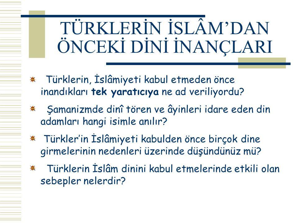 TÜRKLERİN İSLÂM'DAN ÖNCEKİ DİNİ İNANÇLARI Türklerin, İslâmiyeti kabul etmeden önce inandıkları tek yaratıcıya ne ad veriliyordu? Şamanizmde dinî tören