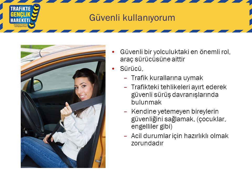 Güvenli kullanıyorum Güvenli bir yolculuktaki en önemli rol, araç sürücüsüne aittir Sürücü, –Trafik kurallarına uymak –Trafikteki tehlikeleri ayırt ed