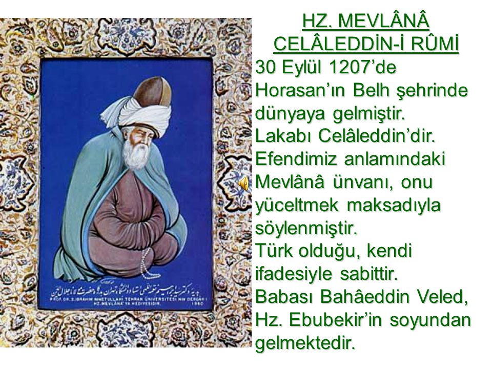 HZ. MEVLÂNÂ CELÂLEDDİN-İ RÛMİ 30 Eylül 1207'de Horasan'ın Belh şehrinde dünyaya gelmiştir. Lakabı Celâleddin'dir. Efendimiz anlamındaki Mevlânâ ünvanı