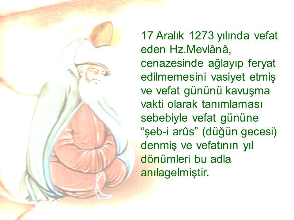 17 Aralık 1273 yılında vefat eden Hz.Mevlânâ, cenazesinde ağlayıp feryat edilmemesini vasiyet etmiş ve vefat gününü kavuşma vakti olarak tanımlaması s