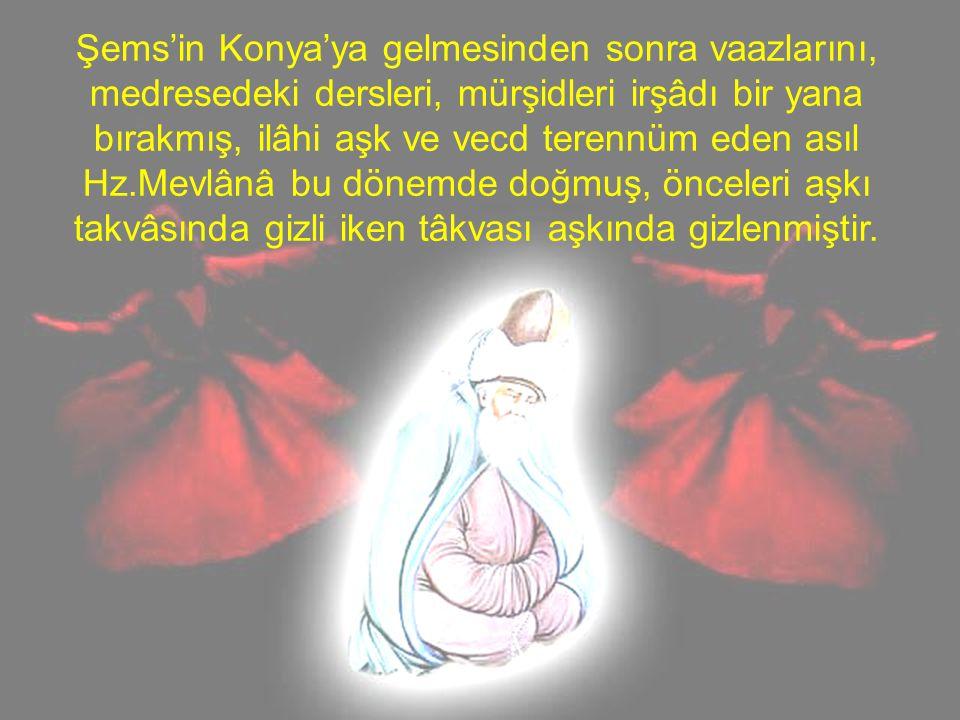 Şems'in Konya'ya gelmesinden sonra vaazlarını, medresedeki dersleri, mürşidleri irşâdı bir yana bırakmış, ilâhi aşk ve vecd terennüm eden asıl Hz.Mevl