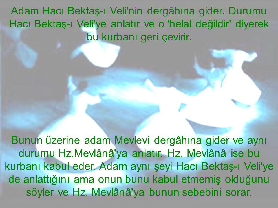Adam Hacı Bektaş-ı Veli'nin dergâhına gider. Durumu Hacı Bektaş-ı Veli'ye anlatır ve o 'helal değildir' diyerek bu kurbanı geri çevirir. Bunun üzerine