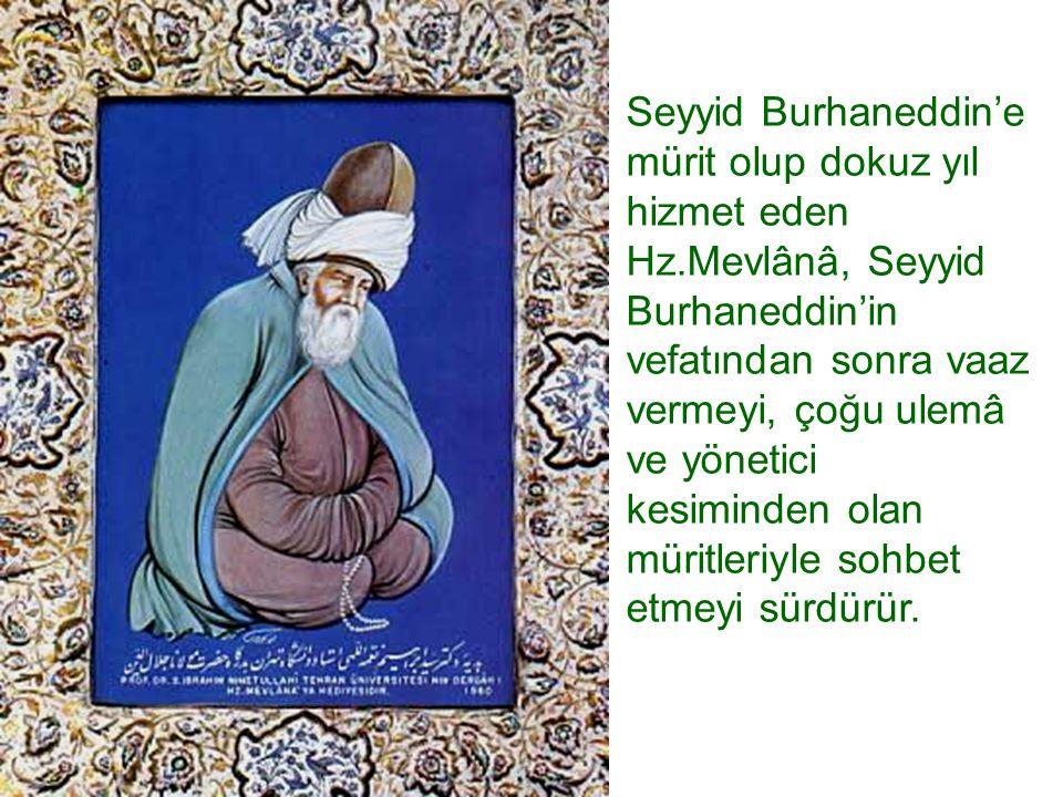 Seyyid Burhaneddin'e mürit olup dokuz yıl hizmet eden Hz.Mevlânâ, Seyyid Burhaneddin'in vefatından sonra vaaz vermeyi, çoğu ulemâ ve yönetici kesimind