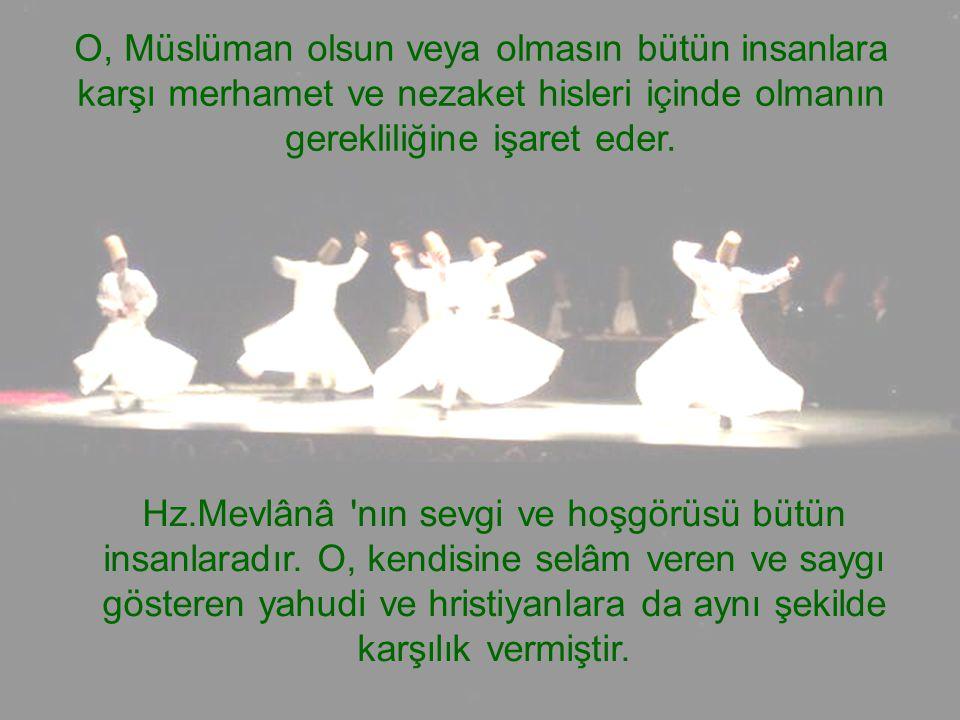 O, Müslüman olsun veya olmasın bütün insanlara karşı merhamet ve nezaket hisleri içinde olmanın gerekliliğine işaret eder. Hz.Mevlânâ 'nın sevgi ve ho