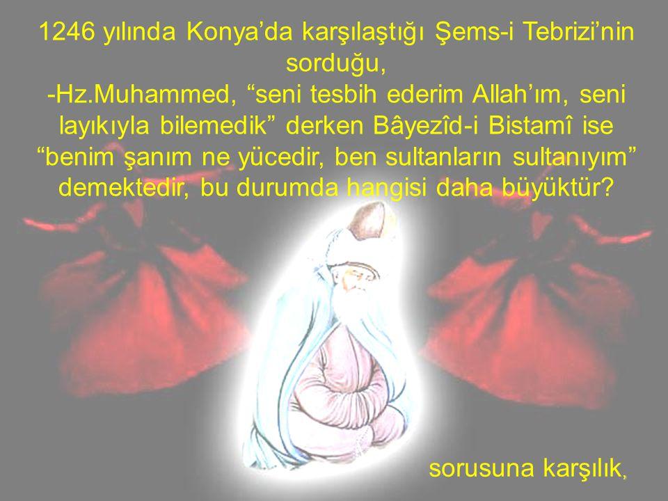 """1246 yılında Konya'da karşılaştığı Şems-i Tebrizi'nin sorduğu, -Hz.Muhammed, """"seni tesbih ederim Allah'ım, seni layıkıyla bilemedik"""" derken Bâyezîd-i"""