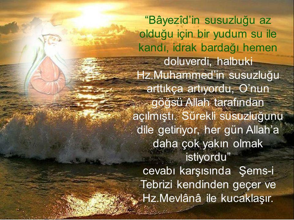 """""""Bâyezîd'in susuzluğu az olduğu için bir yudum su ile kandı, idrak bardağı hemen doluverdi, halbuki Hz.Muhammed'in susuzluğu arttıkça artıyordu, O'nun"""