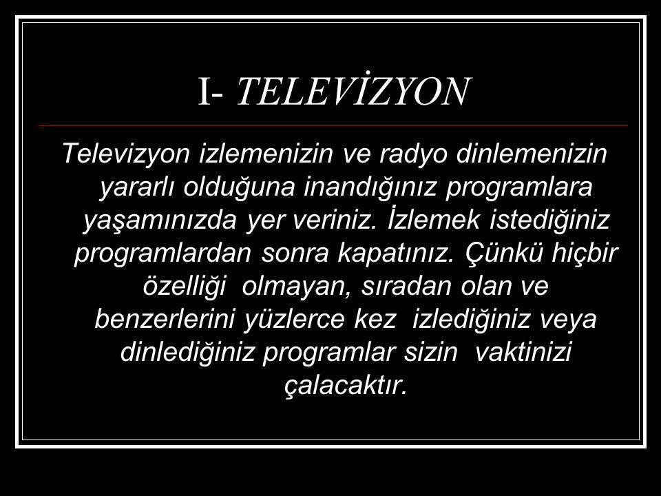I- TELEVİZYON Televizyon izlemenizin ve radyo dinlemenizin yararlı olduğuna inandığınız programlara yaşamınızda yer veriniz. İzlemek istediğiniz progr