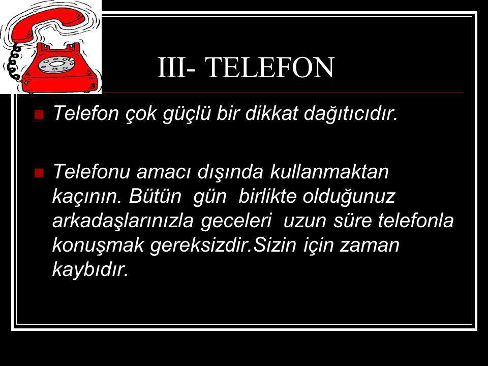 III- TELEFON Telefon çok güçlü bir dikkat dağıtıcıdır. Telefonu amacı dışında kullanmaktan kaçının. Bütün gün birlikte olduğunuz arkadaşlarınızla gece