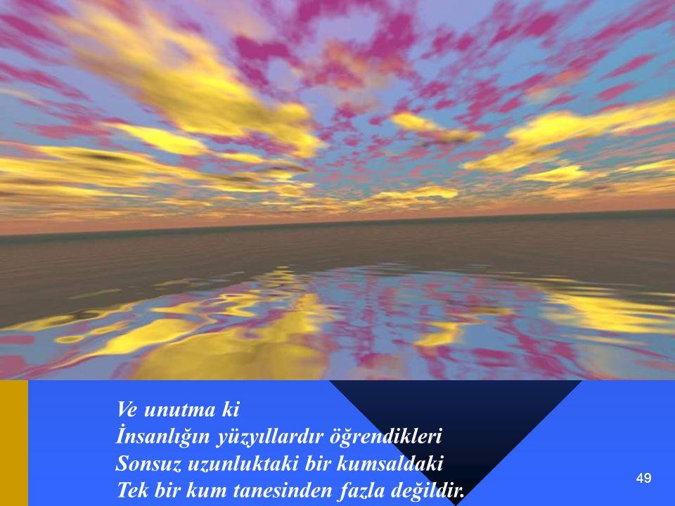 49 Ve unutma ki İnsanlığın yüzyıllardır öğrendikleri Sonsuz uzunluktaki bir kumsaldaki Tek bir kum tanesinden fazla değildir.