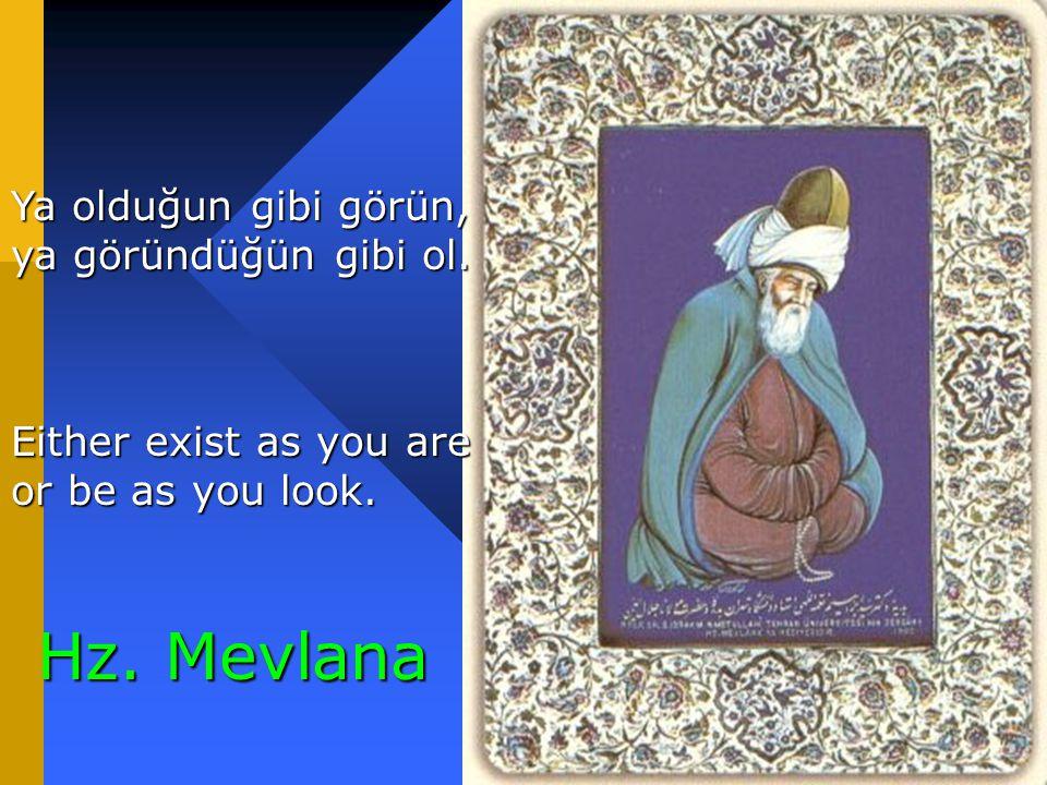 78 Hz. Mevlana Ya olduğun gibi görün, ya göründüğün gibi ol. Either exist as you are or be as you look.
