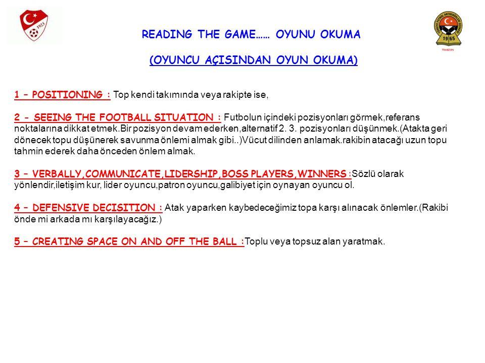 READING THE GAME…… OYUNU OKUMA (OYUNCU AÇISINDAN OYUN OKUMA) 1 – POSITIONING : Top kendi takımında veya rakipte ise, 2 - SEEING THE FOOTBALL SITUATION